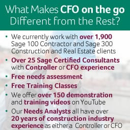 What Makes CFO on the go Different from the Rest? We currently work with over 1,650 Sage 100 Contractor and Sage 300 Construction and Real Estate clients. Over 20 Sage Certified Consultants with Controller or CFO experience. Free needs assessment. Free Training Classes. We offer over 150 demonstration and training videos on YouTube. Our Needs Analysts all have over 20 years of construction industry experience as either a Controller or CFO.